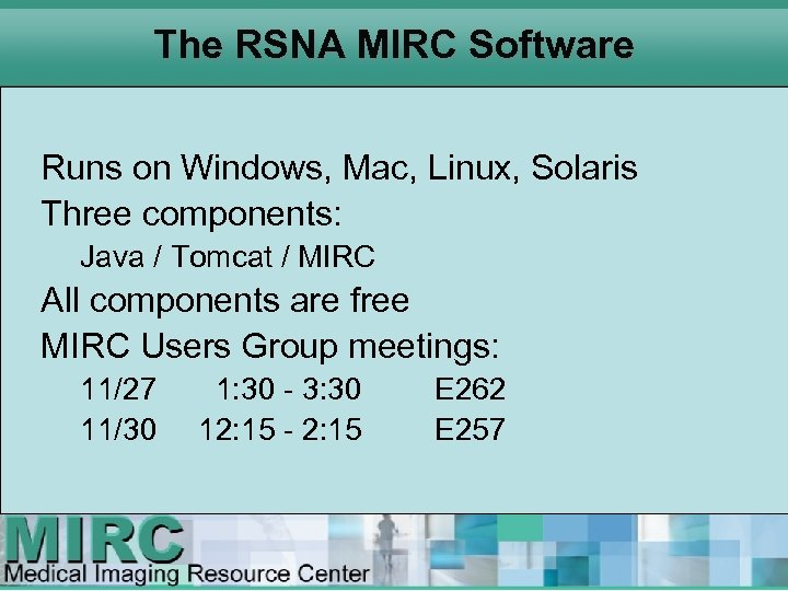 The RSNA MIRC Software Runs on Windows, Mac, Linux, Solaris Three components: Java /