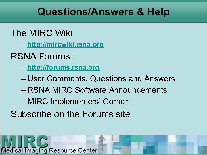 Questions/Answers & Help The MIRC Wiki – http: //mircwiki. rsna. org RSNA Forums: –