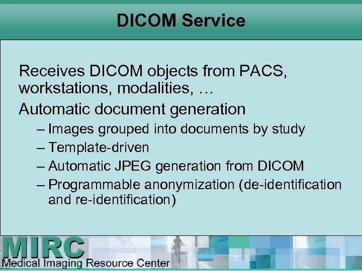 DICOM Service Receives DICOM objects from PACS, workstations, modalities, … Automatic document generation –