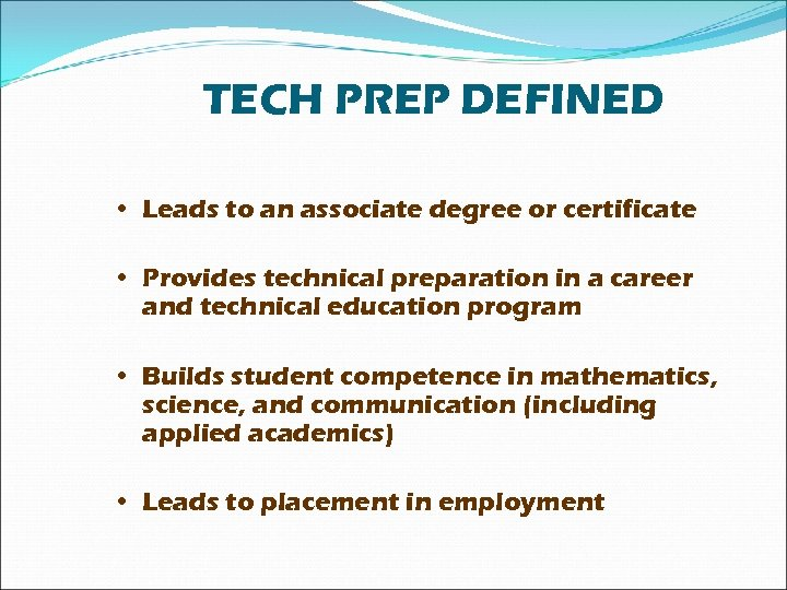 TECH PREP DEFINED • Leads to an associate degree or certificate • Provides technical