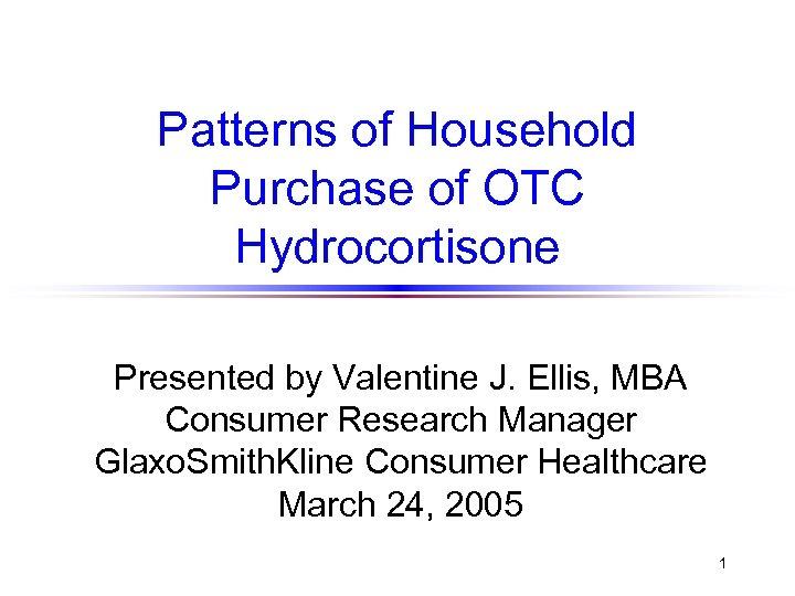 Patterns of Household Purchase of OTC Hydrocortisone Presented by Valentine J. Ellis, MBA Consumer