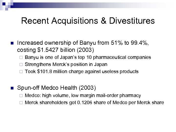 Recent Acquisitions & Divestitures n Increased ownership of Banyu from 51% to 99. 4%,