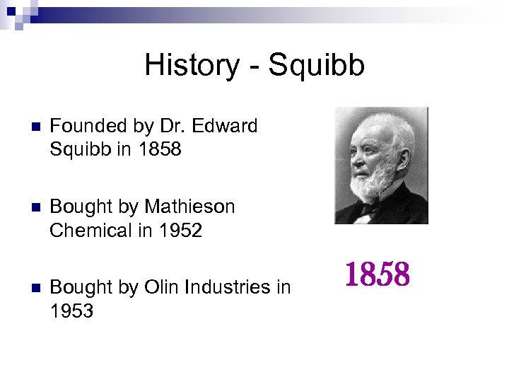 History - Squibb n Founded by Dr. Edward Squibb in 1858 n Bought by