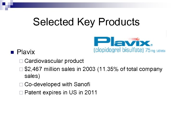 Selected Key Products n Plavix ¨ Cardiovascular product ¨ $2, 467 million sales in