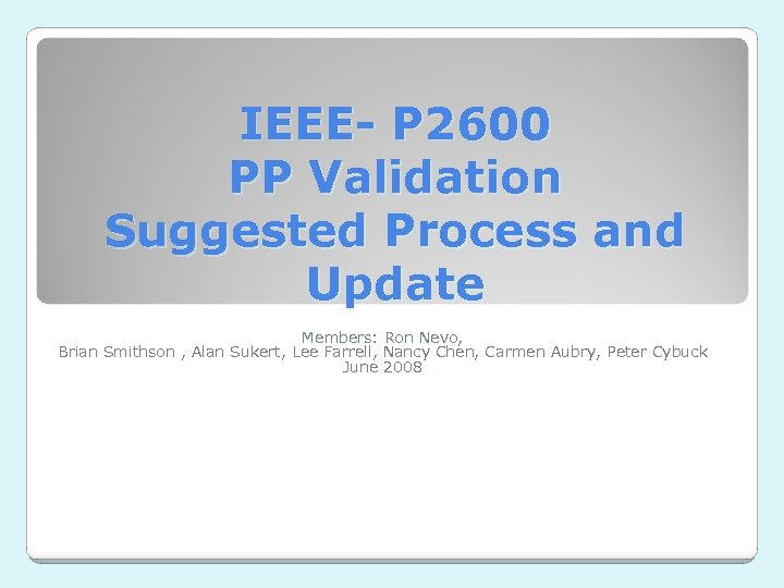 IEEE- P 2600 PP Validation Suggested Process and Update Members: Ron Nevo, Brian Smithson