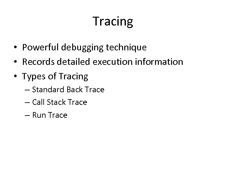 Tracing • Powerful debugging technique • Records detailed execution information • Types of Tracing