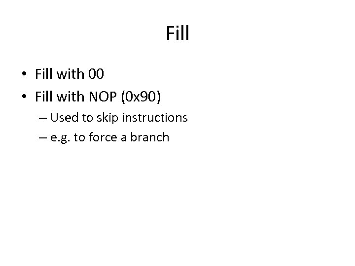 Fill • Fill with 00 • Fill with NOP (0 x 90) – Used