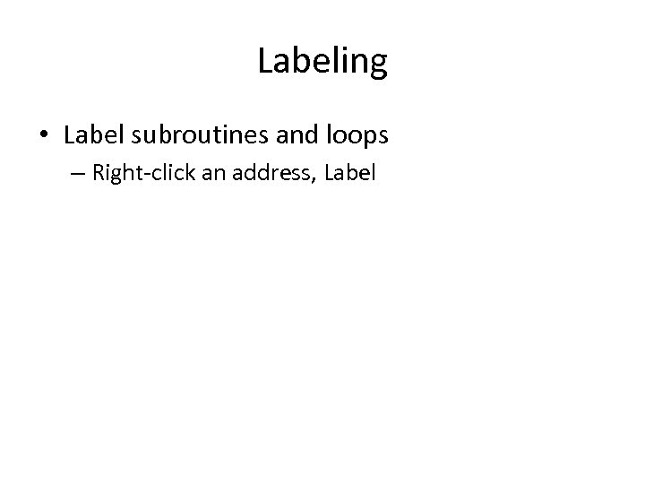 Labeling • Label subroutines and loops – Right-click an address, Label
