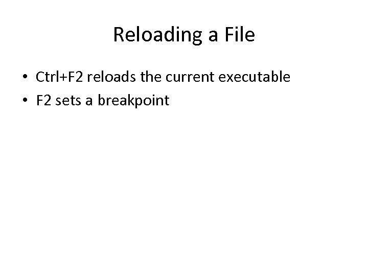 Reloading a File • Ctrl+F 2 reloads the current executable • F 2 sets