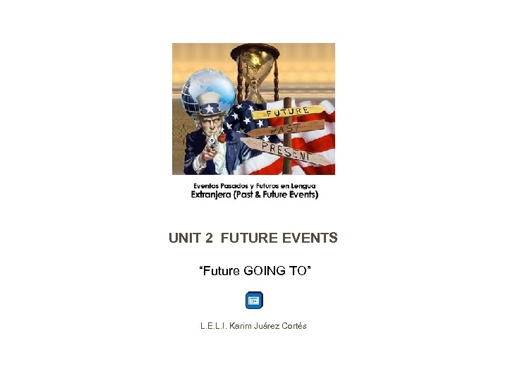 "UNIT 2 FUTURE EVENTS ""Future GOING TO"" L. E. L. I. Karim Juárez Cortés"