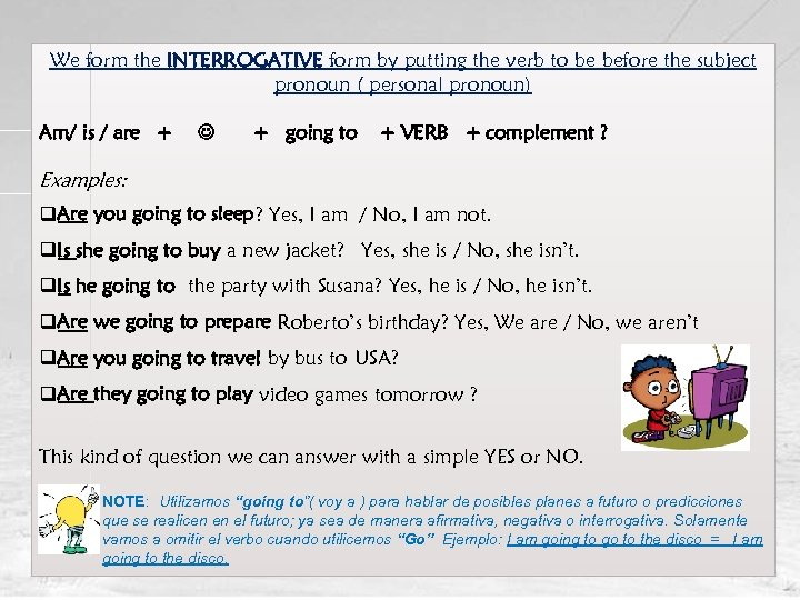 We form the INTERROGATIVE form by putting the verb to be before the subject