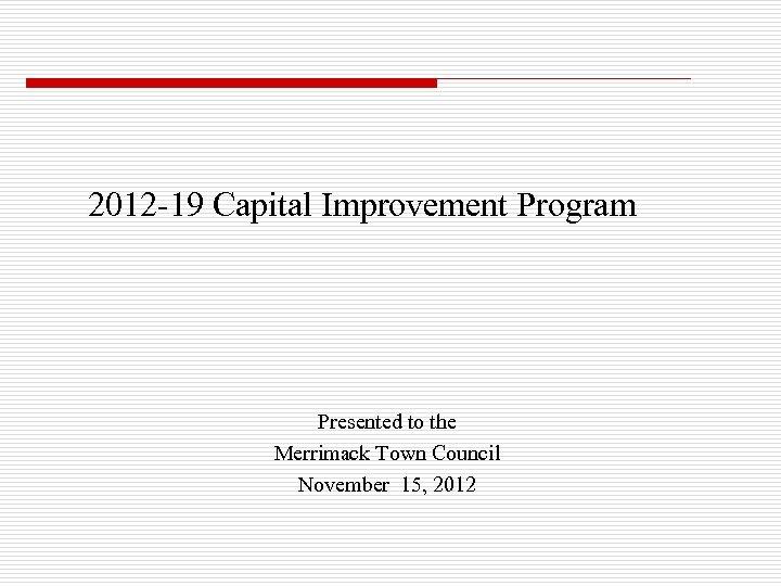 2012 -19 Capital Improvement Program Presented to the Merrimack Town Council November 15, 2012
