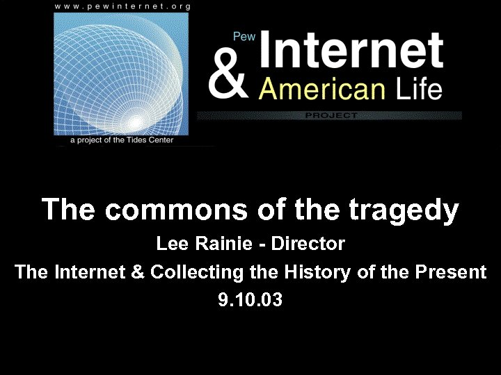 The commons of the tragedy Lee Rainie - Director The Internet & Collecting the