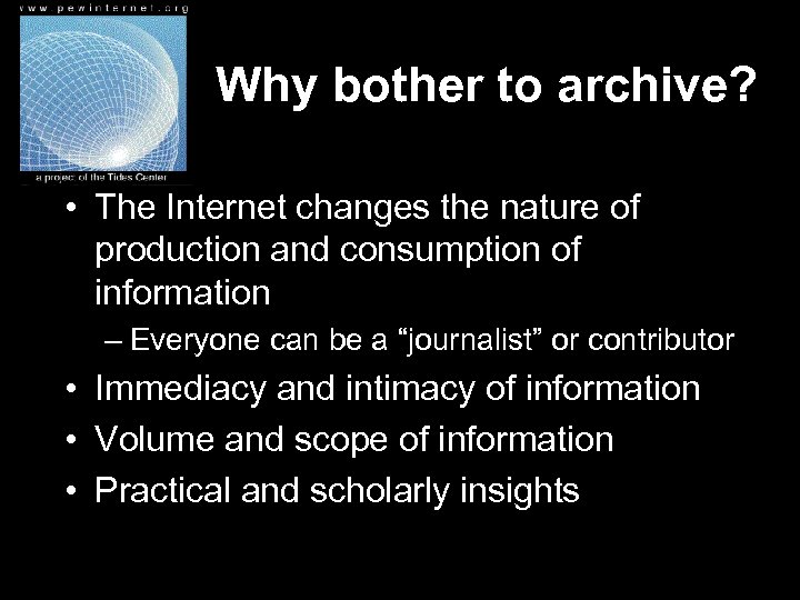 Why bother to archive? • The Internet changes the nature of production and consumption
