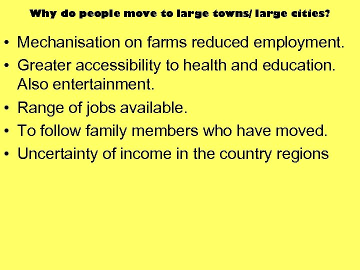 Why do people move to large towns/ large cities? • Mechanisation on farms reduced