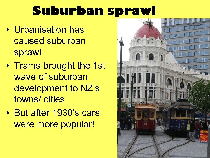 Suburban sprawl • Urbanisation has caused suburban sprawl • Trams brought the 1 st