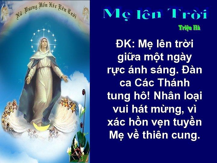 ĐK: Mẹ lên trời giữa một ngày rực ánh sáng. Đàn ca Các Thánh