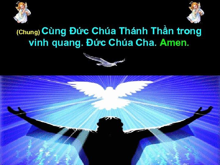 Cùng Đức Chúa Thánh Thần trong vinh quang. Đức Chúa Cha. Amen. (Chung)