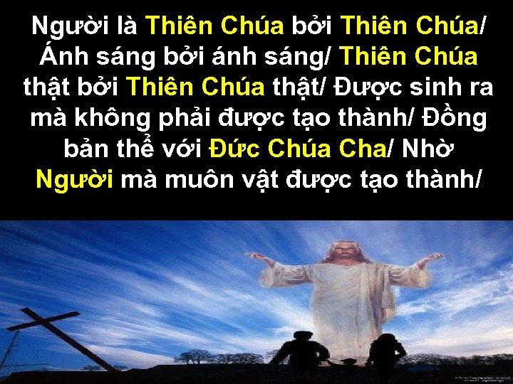 Người là Thiên Chúa bởi Thiên Chúa/ Ánh sáng bởi ánh sáng/ Thiên Chúa