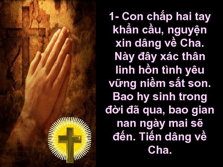 1 - Con chắp hai tay khẩn cầu, nguyện xin dâng về Cha. Này