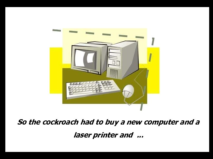 So the cockroach had to buy a new computer and a laser printer and.