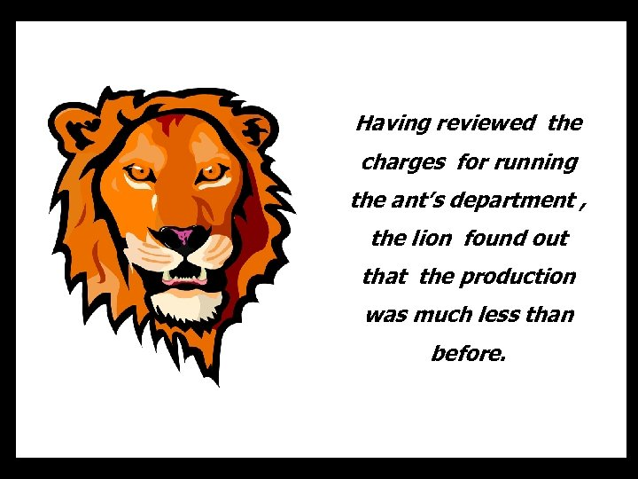 Having reviewed the charges for running the ant's department , the lion found out