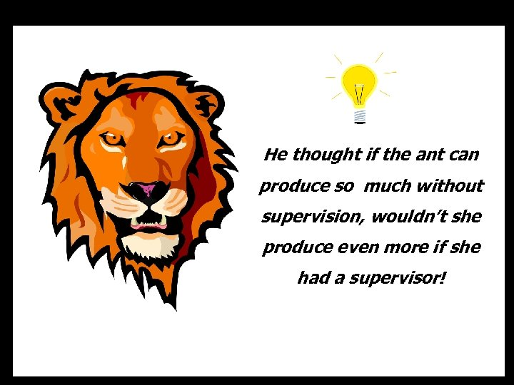He thought if the ant can produce so much without supervision, wouldn't she produce