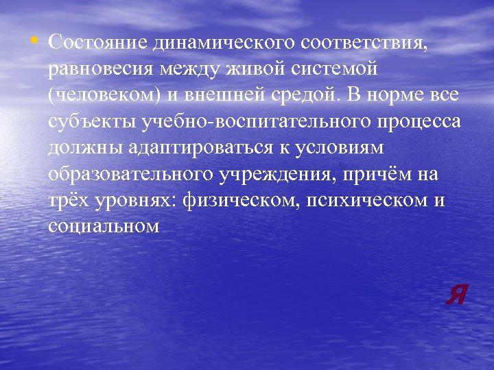 • Состояние динамического соответствия, равновесия между живой системой (человеком) и внешней средой. В