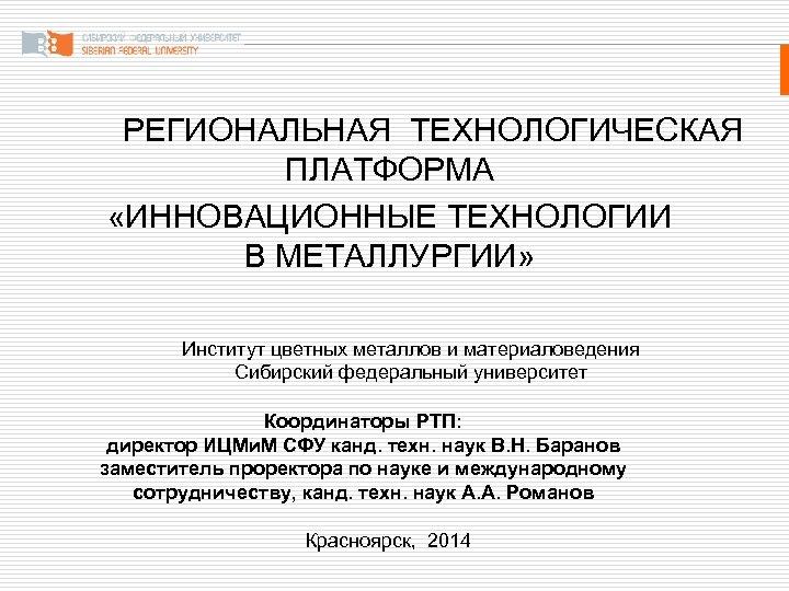 РЕГИОНАЛЬНАЯ ТЕХНОЛОГИЧЕСКАЯ ПЛАТФОРМА «ИННОВАЦИОННЫЕ ТЕХНОЛОГИИ В МЕТАЛЛУРГИИ» Институт цветных металлов и материаловедения Сибирский федеральный