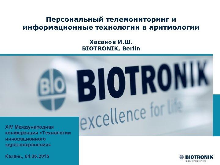 Персональный телемониторинг и информационные технологии в аритмологии Хасанов И. Ш. BIOTRONIK, Berlin XIV Международная