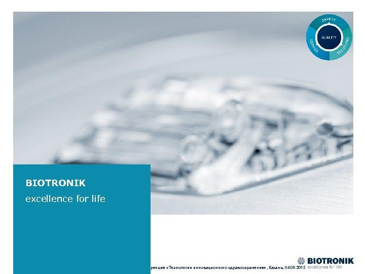 BIOTRONIK excellence for life XIV Международная конференция «Технологии инновационного здравоохранения» , Казань, 04. 06.