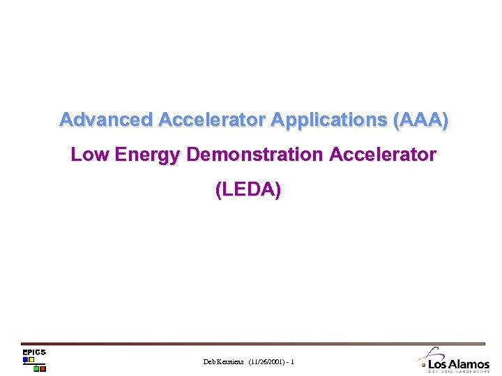 Advanced Accelerator Applications (AAA) Low Energy Demonstration Accelerator (LEDA) Deb Kerstiens (11/26/2001) - 1