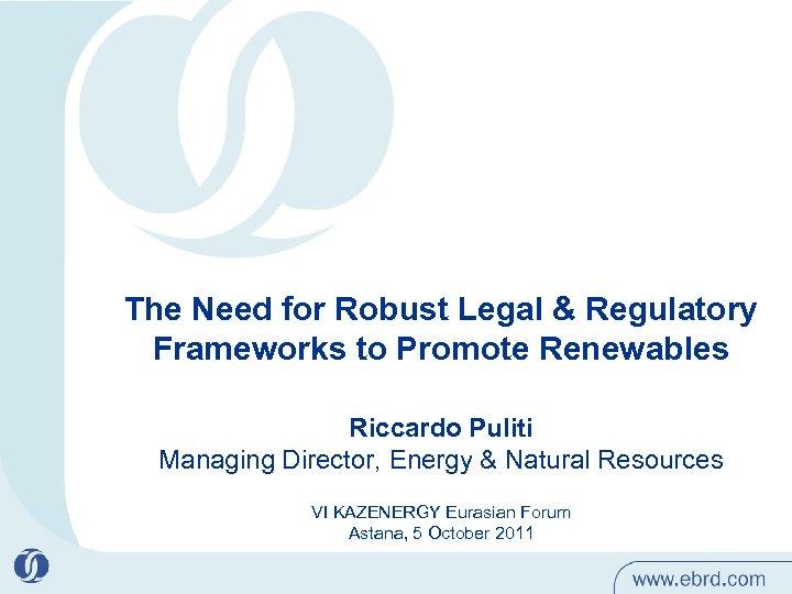 The Need for Robust Legal & Regulatory Frameworks to Promote Renewables Riccardo Puliti Managing