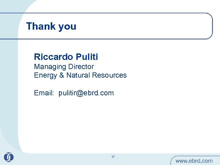Thank you Riccardo Puliti Managing Director Energy & Natural Resources Email: pulitir@ebrd. com 17