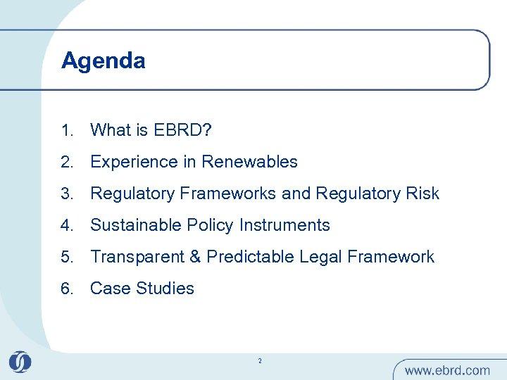Agenda 1. What is EBRD? 2. Experience in Renewables 3. Regulatory Frameworks and Regulatory