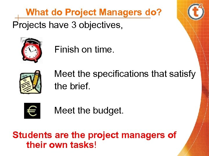 What do Project Managers do? Projects have 3 objectives, Finish on time. Meet the