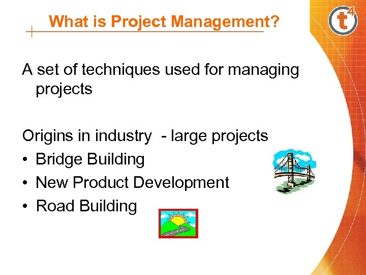 What is Project Management? A set of techniques used for managing projects Origins in