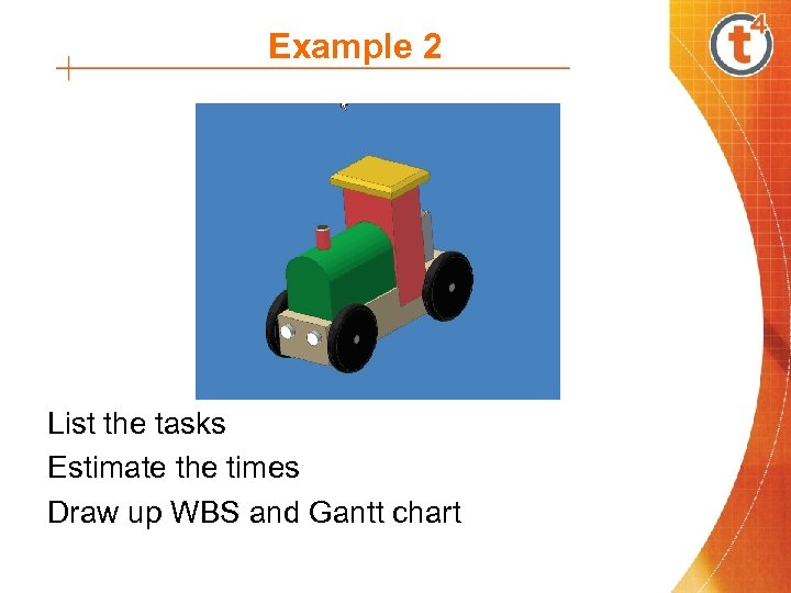 Example 2 List the tasks Estimate the times Draw up WBS and Gantt chart