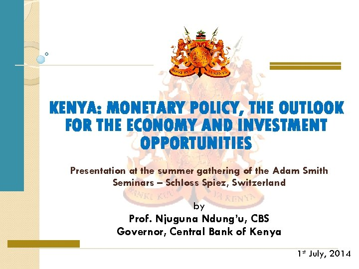 KENYA: MONETARY POLICY, THE OUTLOOK FOR THE ECONOMY AND INVESTMENT OPPORTUNITIES Presentation at the