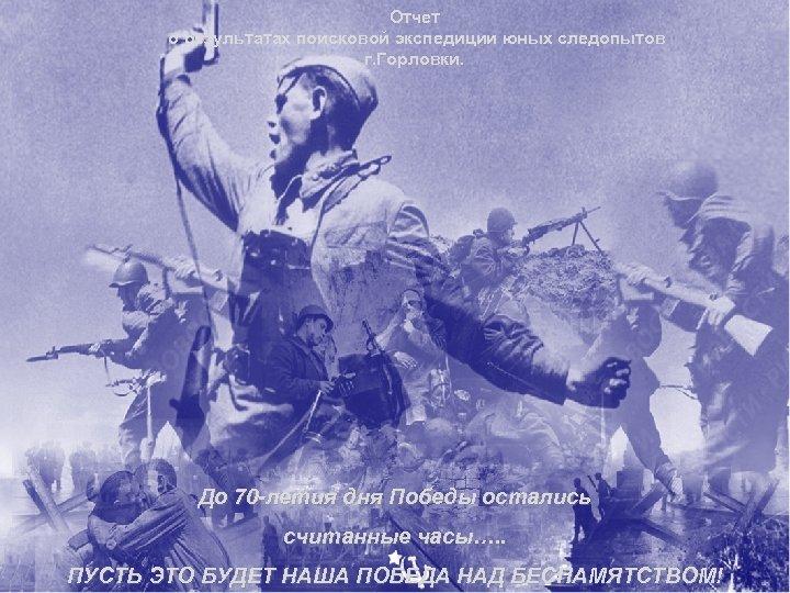 Отчет о результатах поисковой экспедиции юных следопытов г. Горловки. До 70 -летия дня Победы