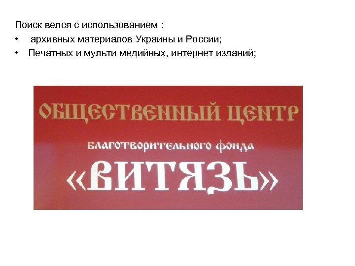 Поиск велся с использованием : • архивных материалов Украины и России; • Печатных и