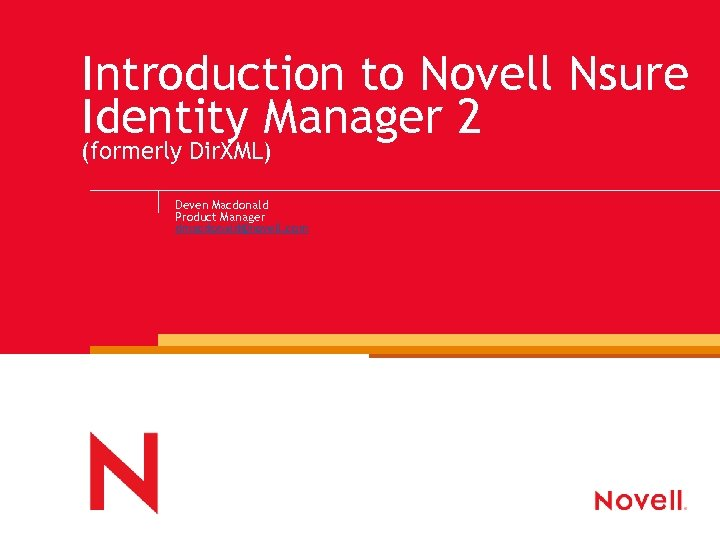 Introduction to Novell Nsure Identity Manager 2 (formerly Dir. XML) Deven Macdonald Product Manager