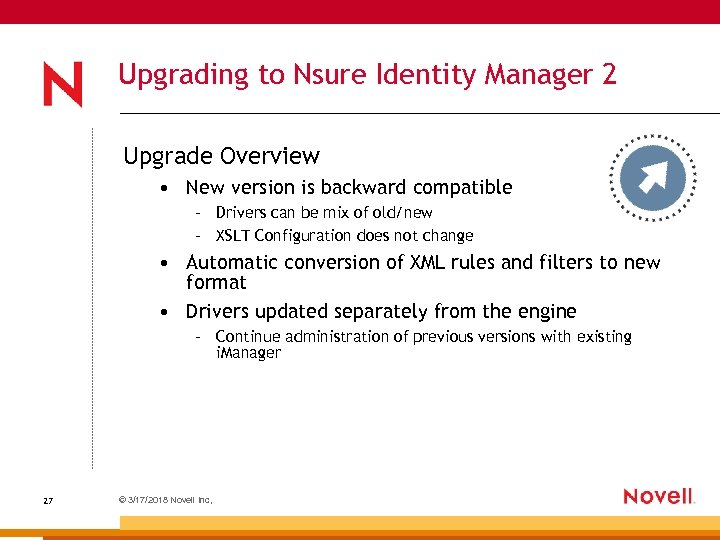 Upgrading to Nsure Identity Manager 2 Upgrade Overview • New version is backward compatible