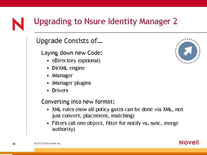 Upgrading to Nsure Identity Manager 2 Upgrade Consists of… Laying down new Code: •