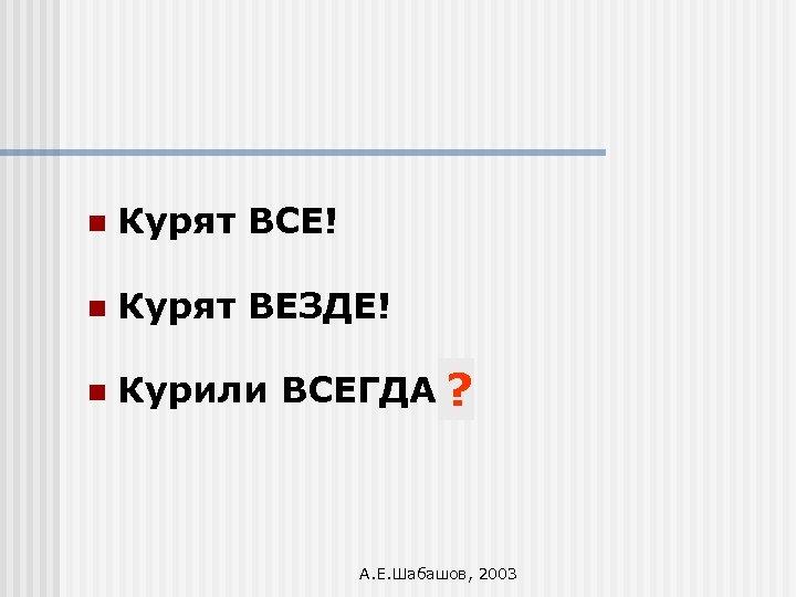 n Курят ВСЕ! n Курят ВЕЗДЕ! n Курили ВСЕГДА!? А. Е. Шабашов, 2003