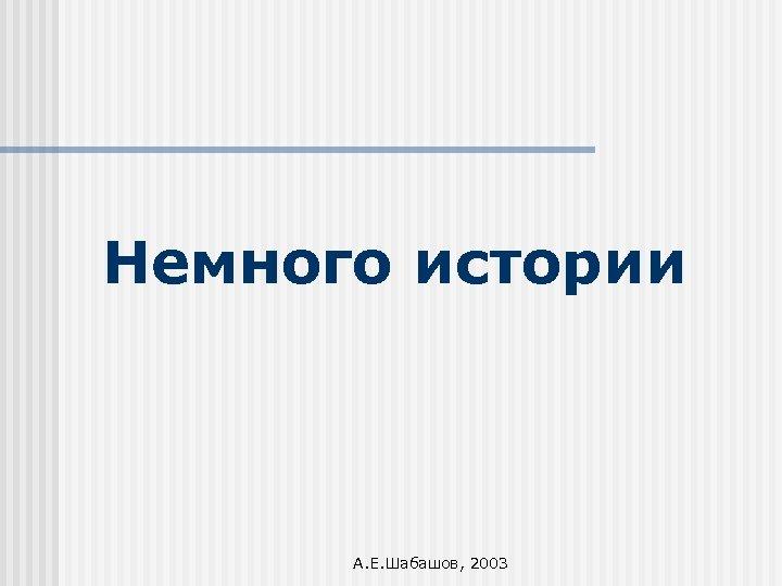 Немного истории А. Е. Шабашов, 2003