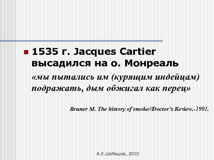 n 1535 г. Jacques Cartier высадился на о. Монреаль «мы пытались им (курящим индейцам)