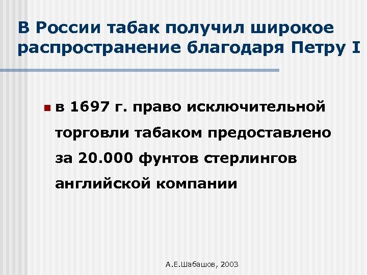 В России табак получил широкое распространение благодаря Петру I n в 1697 г. право