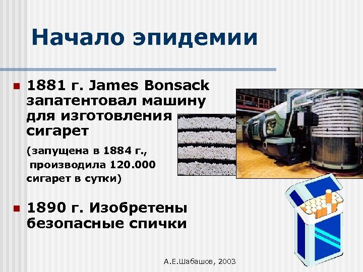 Начало эпидемии n 1881 г. James Bonsack запатентовал машину для изготовления сигарет (запущена в