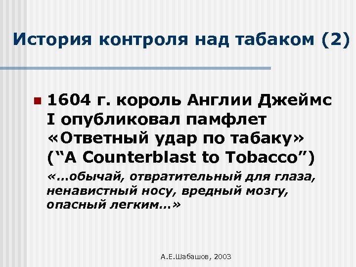 История контроля над табаком (2) n 1604 г. король Англии Джеймс I опубликовал памфлет
